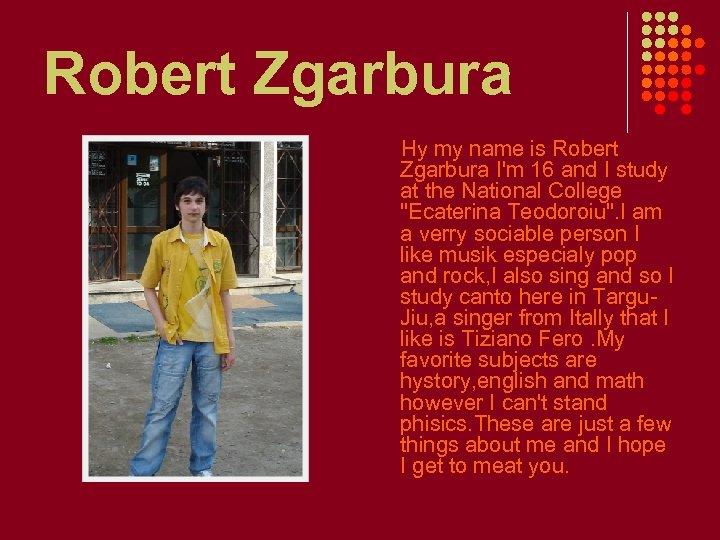Robert Zgarbura Hy my name is Robert Zgarbura I'm 16 and I study at