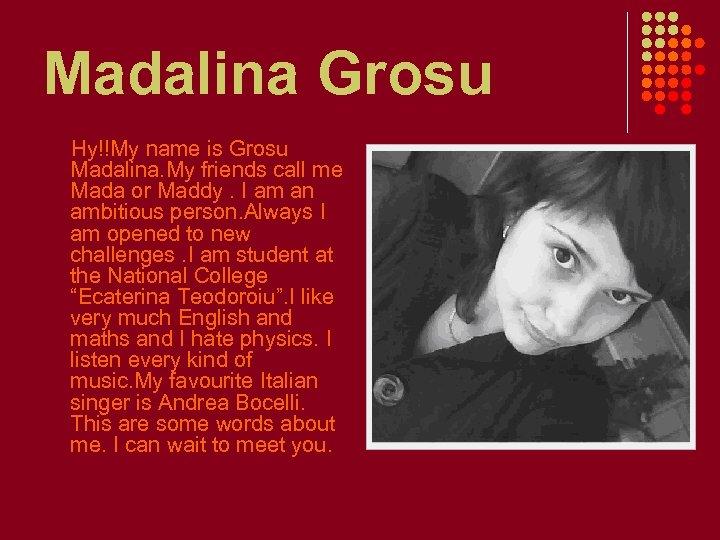 Madalina Grosu Hy!!My name is Grosu Madalina. My friends call me Mada or Maddy.