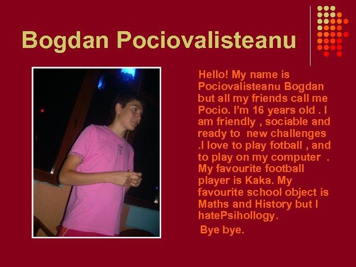 Bogdan Pociovalisteanu Hello! My name is Pociovalisteanu Bogdan but all my friends call me