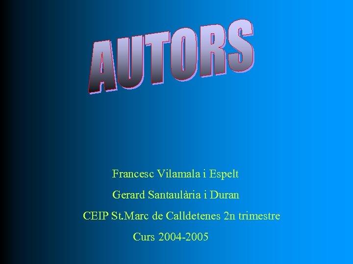 Francesc Vilamala i Espelt Gerard Santaulària i Duran CEIP St. Marc de Calldetenes