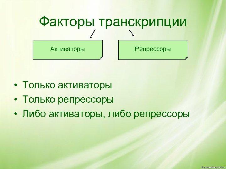 Факторы транскрипции Активаторы Репрессоры • Только активаторы • Только репрессоры • Либо активаторы, либо