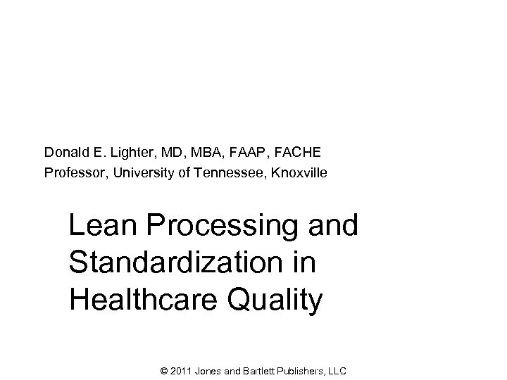 Donald E. Lighter, MD, MBA, FAAP, FACHE Professor, University of Tennessee, Knoxville Lean Processing