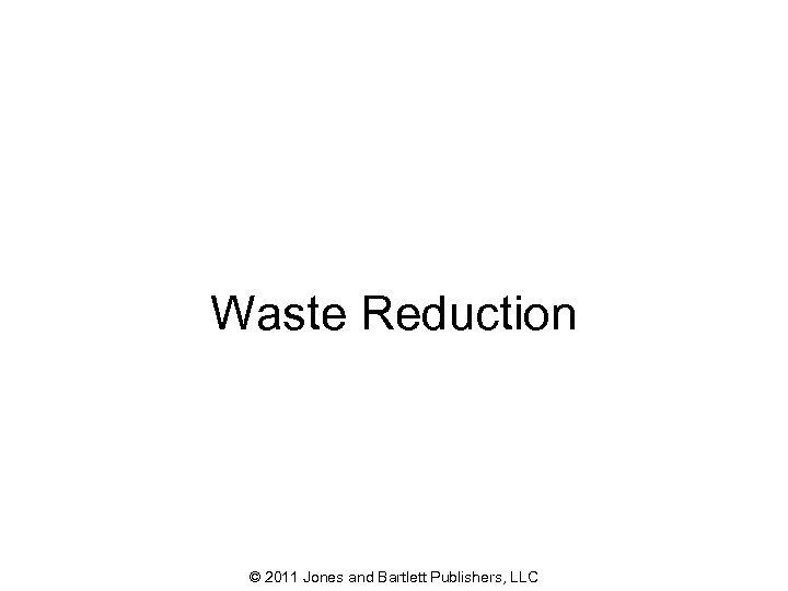 Waste Reduction © 2011 Jones and Bartlett Publishers, LLC 40