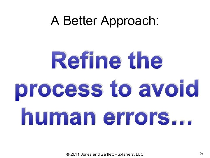A Better Approach: Refine the process to avoid human errors… © 2011 Jones and