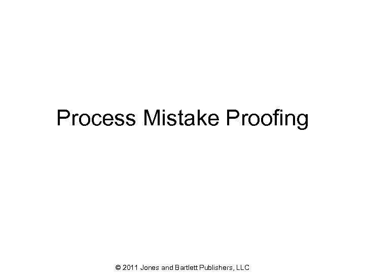 Process Mistake Proofing © 2011 Jones and Bartlett Publishers, LLC 62