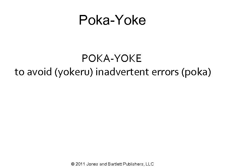 Poka-Yoke POKA-YOKE to avoid (yokeru) inadvertent errors (poka) © 2011 Jones and Bartlett Publishers,