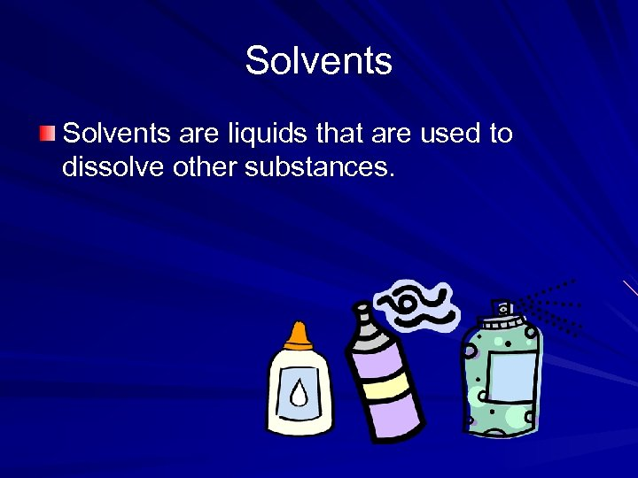 Solvents are liquids that are used to dissolve other substances.