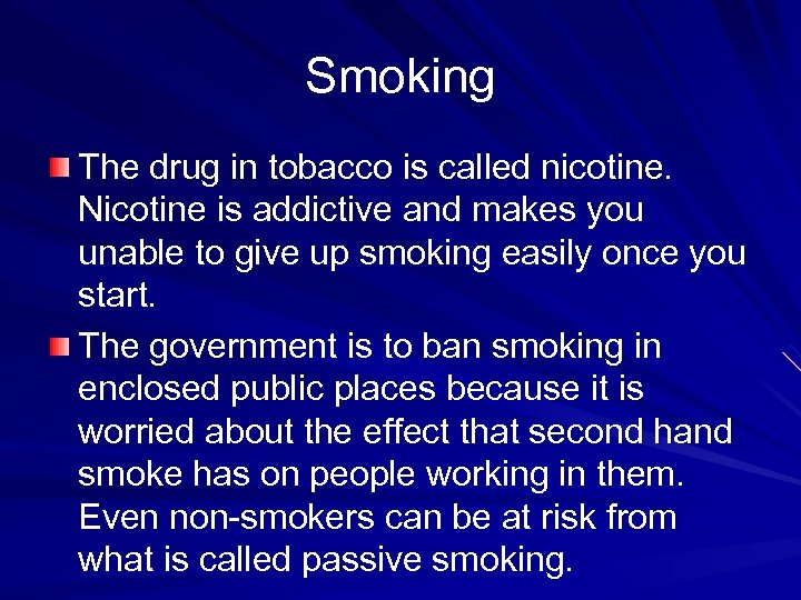 Smoking The drug in tobacco is called nicotine. Nicotine is addictive and makes you