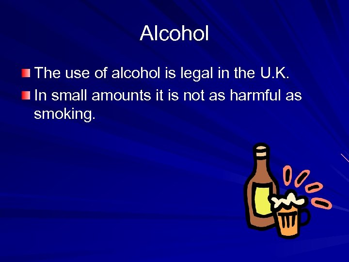 Alcohol The use of alcohol is legal in the U. K. In small amounts