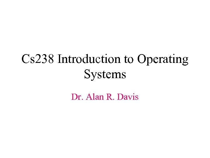Cs 238 Introduction to Operating Systems Dr. Alan R. Davis