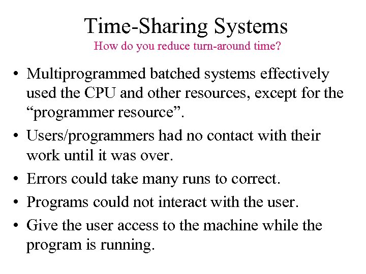 Time-Sharing Systems How do you reduce turn-around time? • Multiprogrammed batched systems effectively used