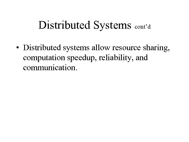 Distributed Systems cont'd • Distributed systems allow resource sharing, computation speedup, reliability, and communication.