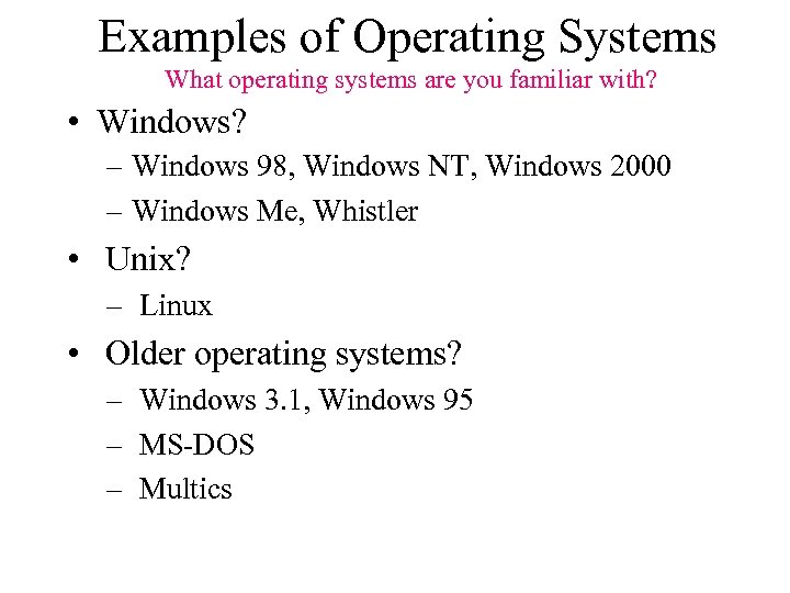 Examples of Operating Systems What operating systems are you familiar with? • Windows? –