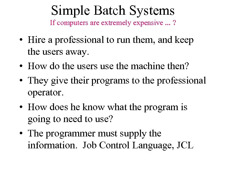 Simple Batch Systems If computers are extremely expensive. . . ? • Hire a