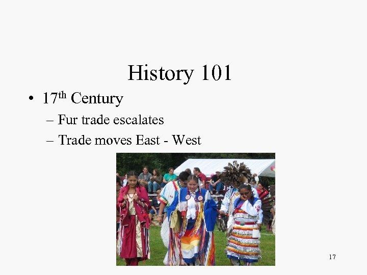 History 101 • 17 th Century – Fur trade escalates – Trade moves East