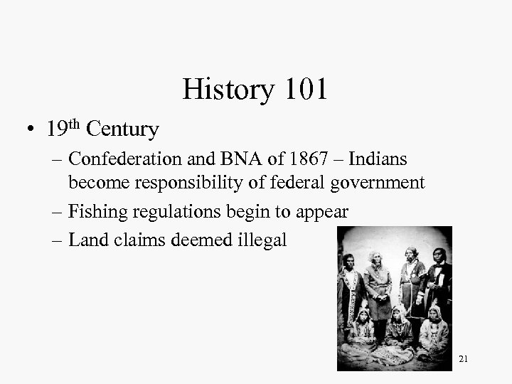 History 101 • 19 th Century – Confederation and BNA of 1867 – Indians