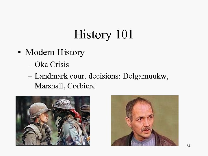 History 101 • Modern History – Oka Crisis – Landmark court decisions: Delgamuukw, Marshall,