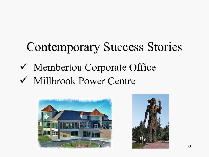 Contemporary Success Stories ü Membertou Corporate Office ü Millbrook Power Centre 38