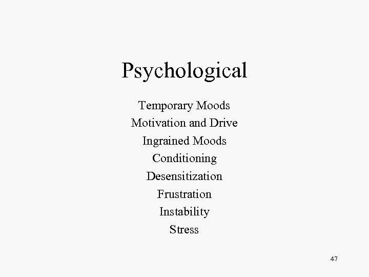 Psychological Temporary Moods Motivation and Drive Ingrained Moods Conditioning Desensitization Frustration Instability Stress 47
