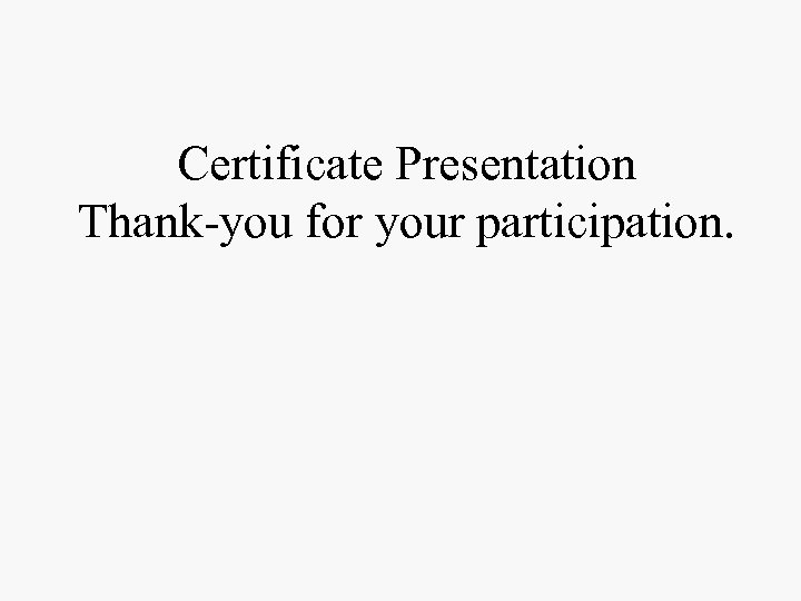 Certificate Presentation Thank-you for your participation.