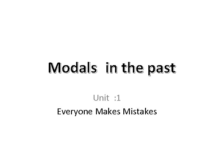 Modals in the past Unit : 1 Everyone Makes Mistakes
