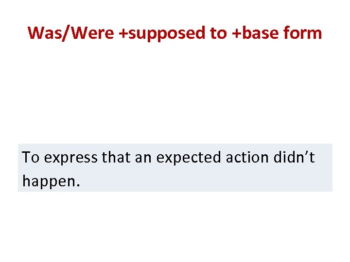 Was/Were +supposed to +base form To express that an expected action didn't happen.