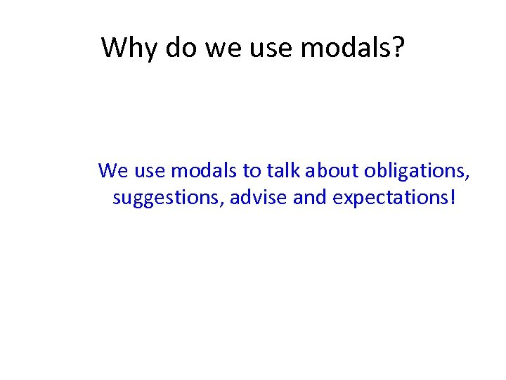 Why do we use modals? We use modals to talk about obligations, suggestions, advise