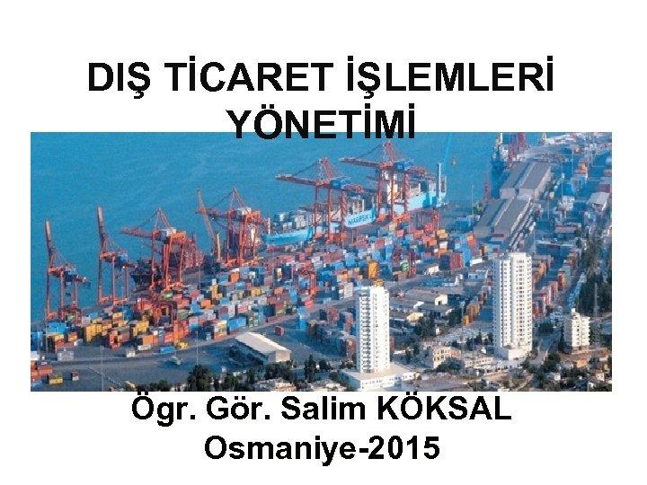 DIŞ TİCARET İŞLEMLERİ YÖNETİMİ Ögr. Gör. Salim KÖKSAL Osmaniye-2015