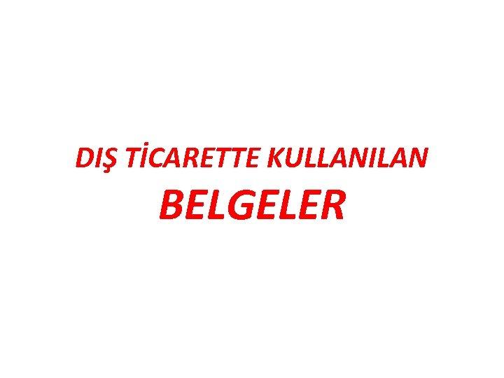 DIŞ TİCARETTE KULLANILAN BELGELER