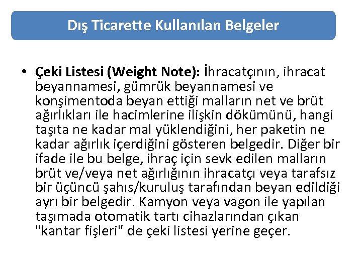 Dış Ticarette Kullanılan Belgeler • Çeki Listesi (Weight Note): İhracatçının, ihracat beyannamesi, gümrük beyannamesi