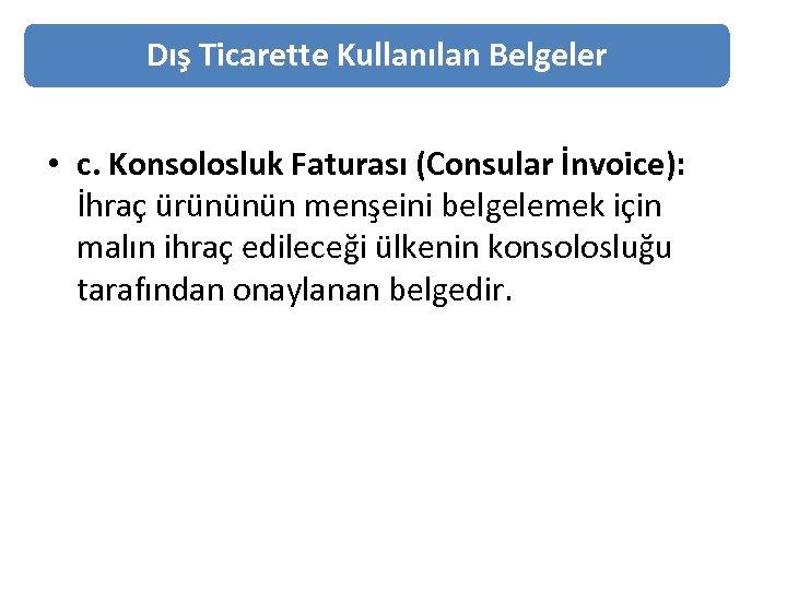 Dış Ticarette Kullanılan Belgeler • c. Konsolosluk Faturası (Consular İnvoice): İhraç ürününün menşeini belgelemek