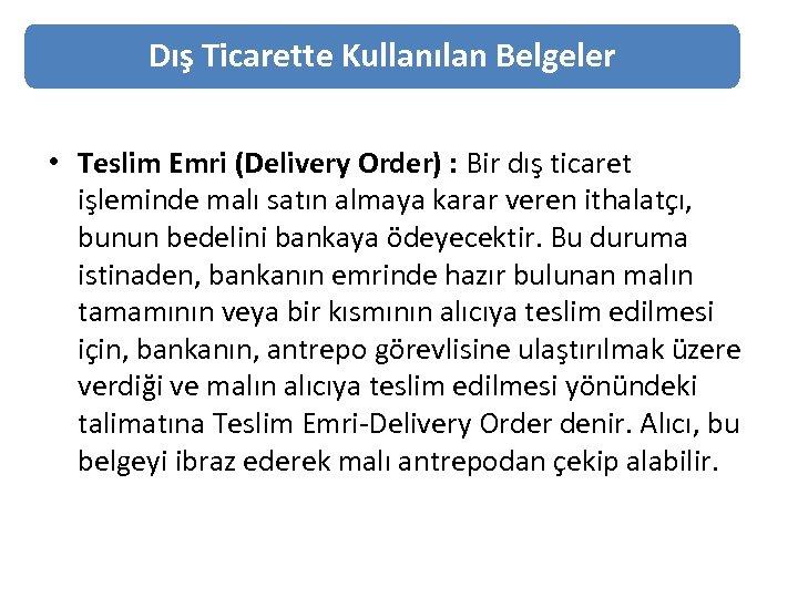 Dış Ticarette Kullanılan Belgeler • Teslim Emri (Delivery Order) : Bir dış ticaret işleminde