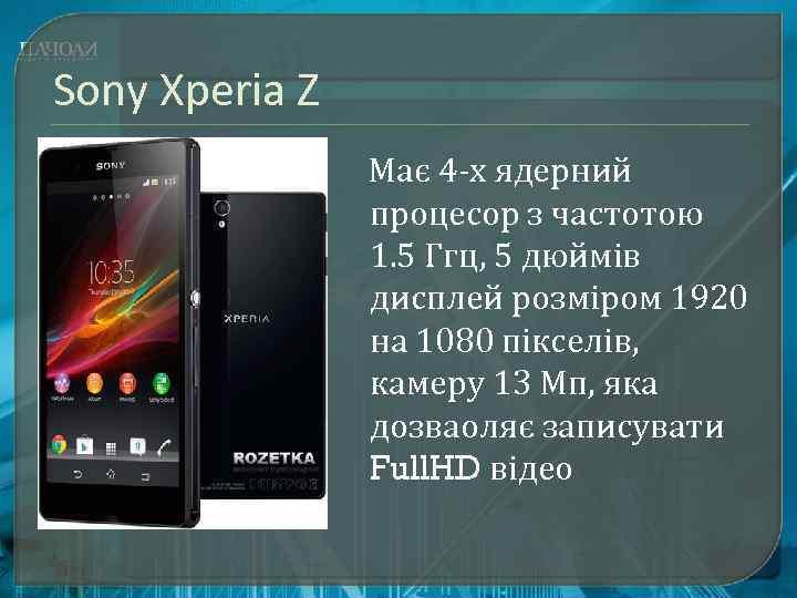 Sony Xperia Z Має 4 -х ядерний процесор з частотою 1. 5 Ггц, 5