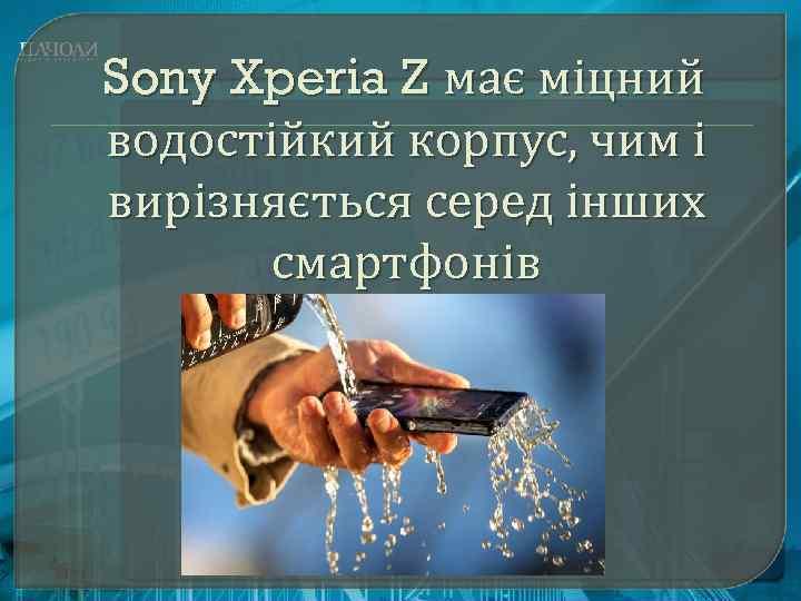 Sony Xperia Z має міцний водостійкий корпус, чим і вирізняється серед інших смартфонів