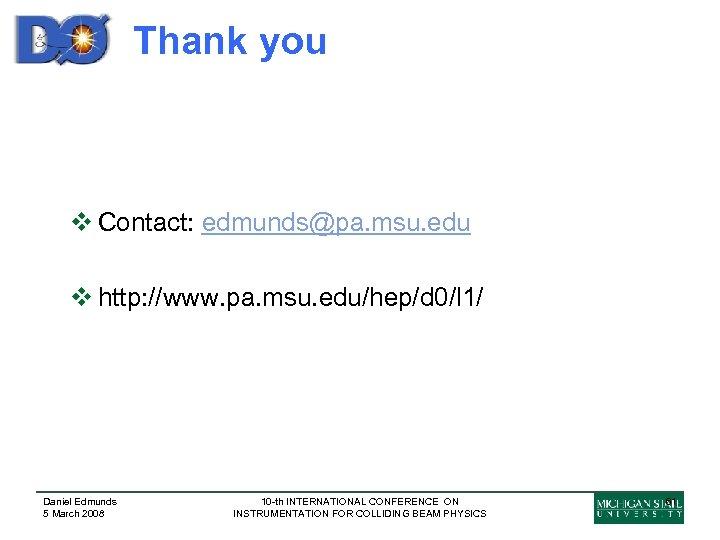 Thank you v Contact: edmunds@pa. msu. edu v http: //www. pa. msu. edu/hep/d 0/l