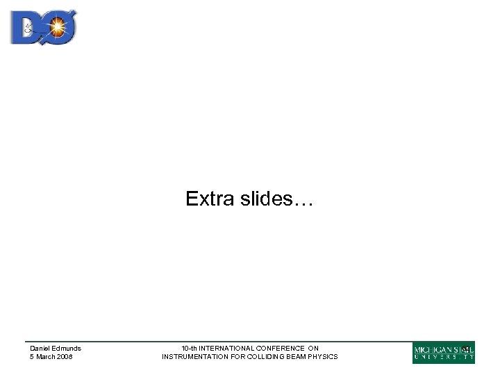 Extra slides… Daniel Edmunds 5 March 2008 10 -th INTERNATIONAL CONFERENCE ON INSTRUMENTATION FOR
