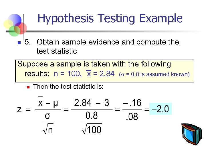 Hypothesis Testing Example n 5. Obtain sample evidence and compute the test statistic Suppose
