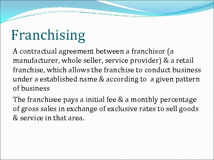 Franchising A contractual agreement between a franchisor (a manufacturer, whole seller, service provider) &