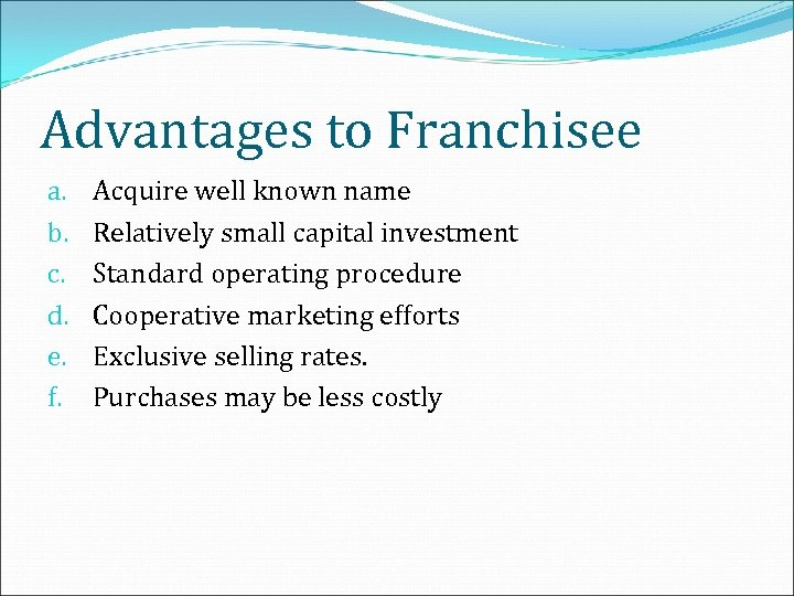 Advantages to Franchisee a. b. c. d. e. f. Acquire well known name Relatively