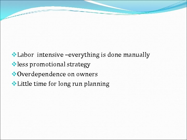 v. Labor intensive –everything is done manually vless promotional strategy v. Overdependence on owners