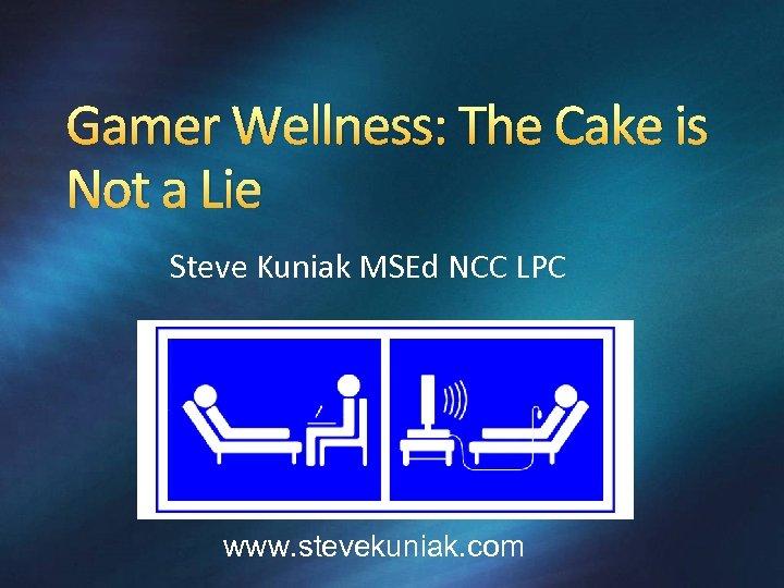 Gamer Wellness: The Cake is Not a Lie Steve Kuniak MSEd NCC LPC www.