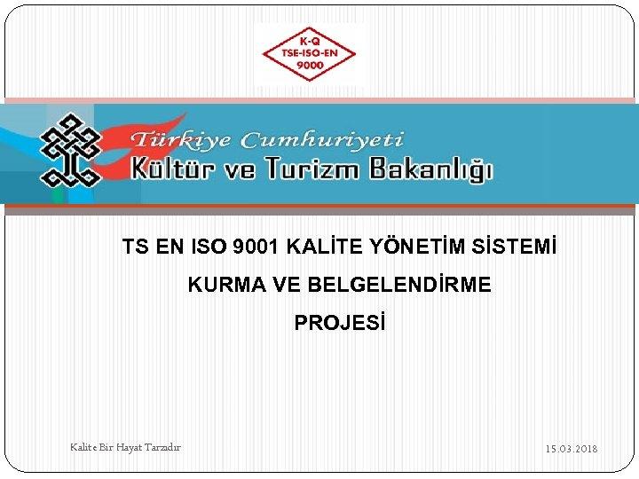 TS EN ISO 9001 KALİTE YÖNETİM SİSTEMİ KURMA VE BELGELENDİRME PROJESİ Kalite Bir Hayat