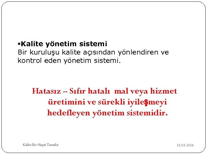 §Kalite yönetim sistemi Bir kuruluşu kalite açısından yönlendiren ve kontrol eden yönetim sistemi. Hatasız