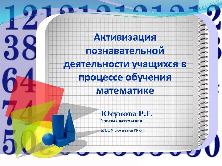 Активизация познавательной деятельности учащихся в процессе обучения математике Юсупова Р. Г. Учитель математики МБОУ