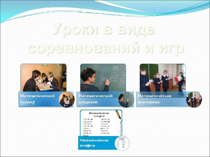 Уроки в виде соревнований и игр Математический турнир Математический поединок Математическая эстафета Математическая викторина