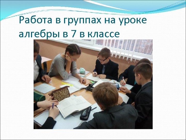 Работа в группах на уроке алгебры в 7 в классе