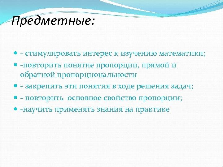 Предметные: - стимулировать интерес к изучению математики; -повторить понятие пропорции, прямой и обратной пропорциональности