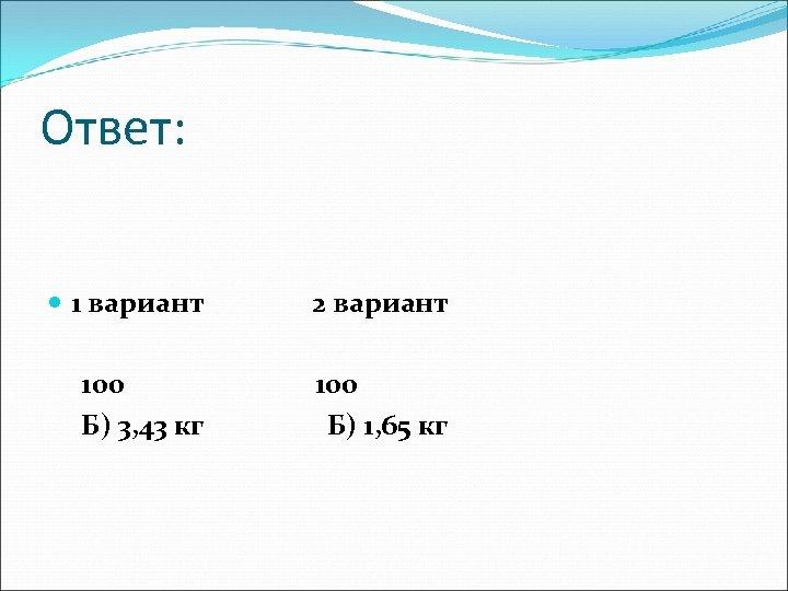 Ответ: 1 вариант 2 вариант 100 Б) 3, 43 кг 100 Б) 1, 65
