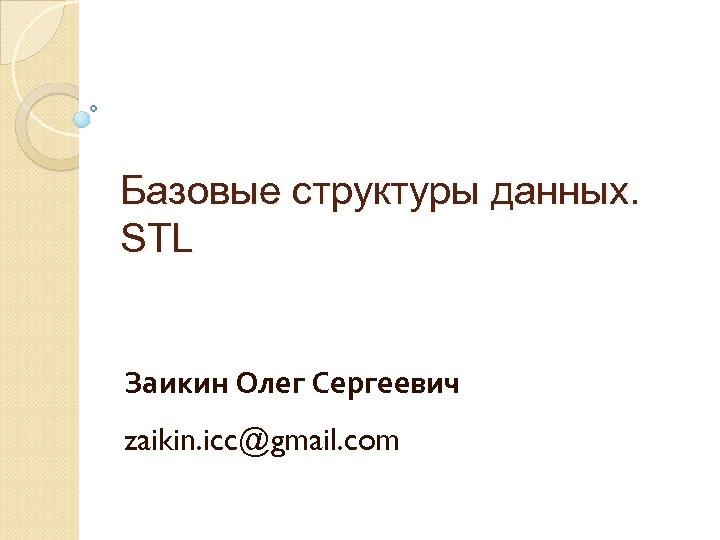 Базовые структуры данных. STL Заикин Олег Сергеевич zaikin. icc@gmail. com