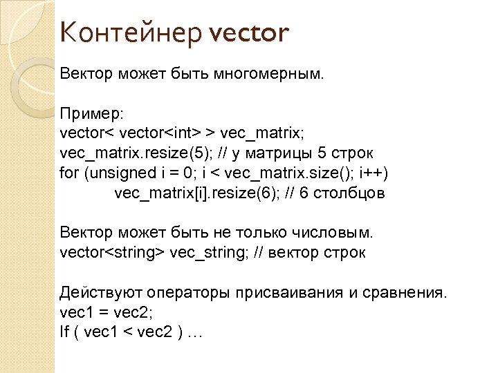 Контейнер vector Вектор может быть многомерным. Пример: vector<int> > vec_matrix; vec_matrix. resize(5); // у